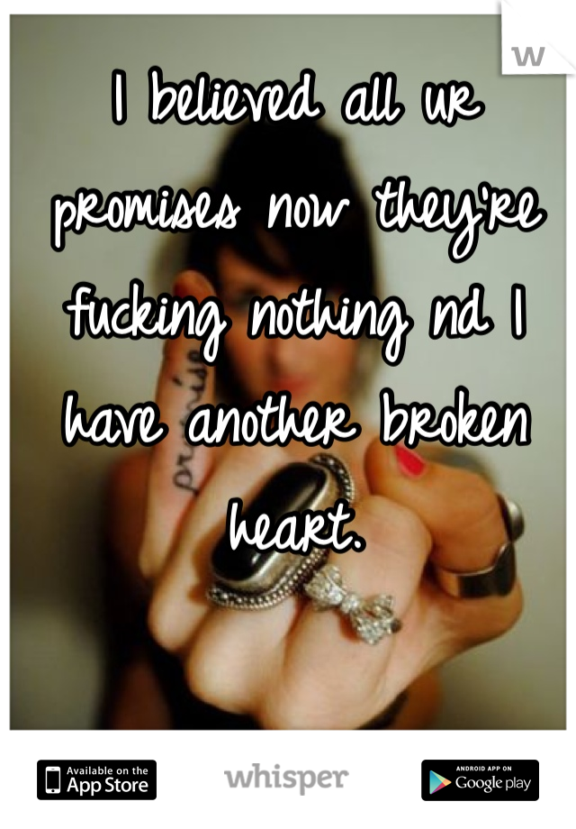 I believed all ur promises now they're fucking nothing nd I have another broken heart.