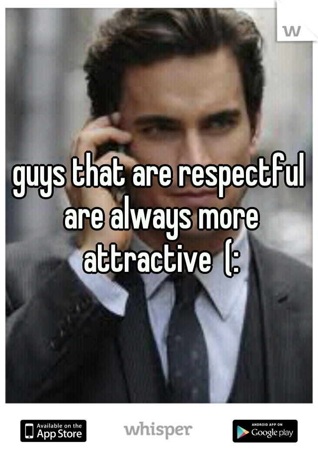 guys that are respectful are always more attractive  (: