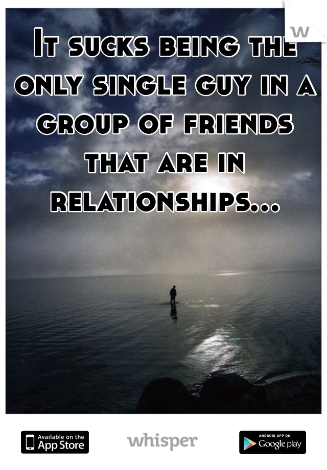 It sucks being the only single guy in a group of friends that are in relationships...