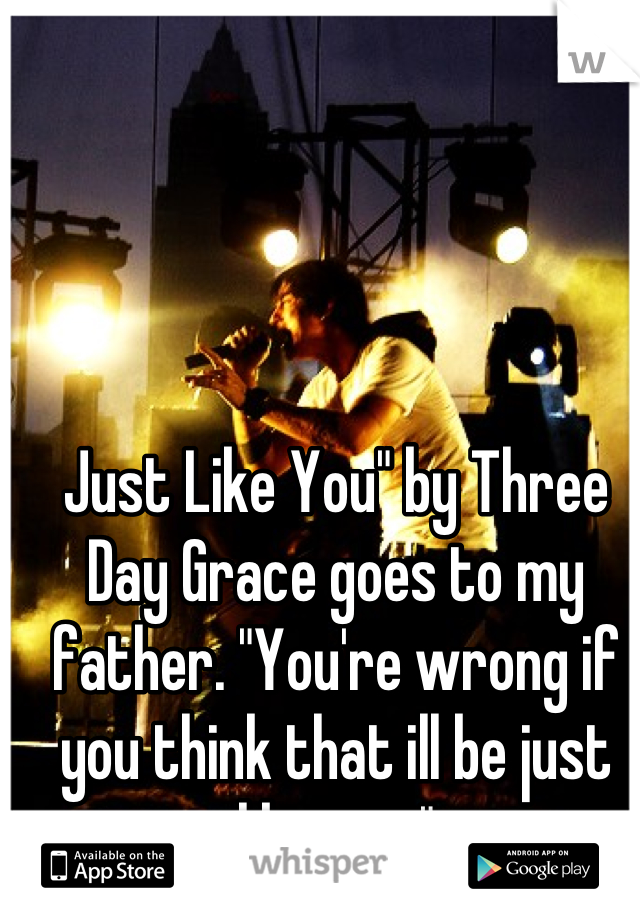 """Just Like You"""" by Three Day Grace goes to my father. """"You're wrong if you think that ill be just like you."""""""