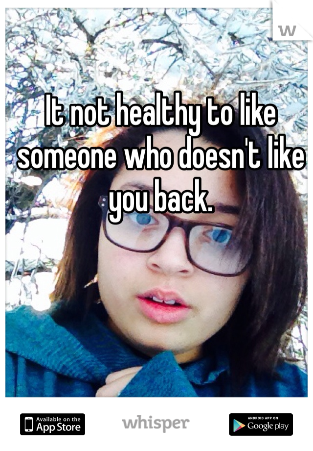 It not healthy to like someone who doesn't like you back.