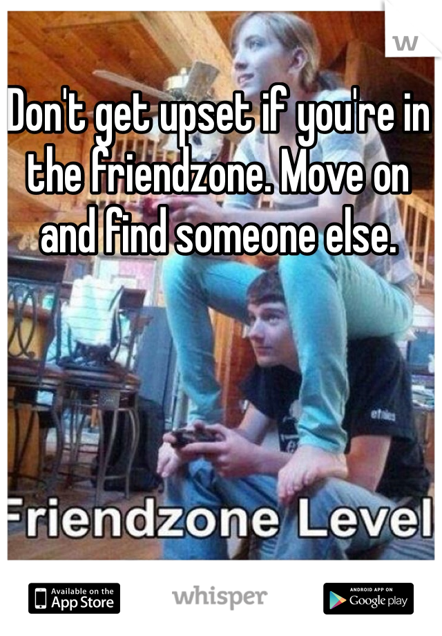 Don't get upset if you're in the friendzone. Move on and find someone else.