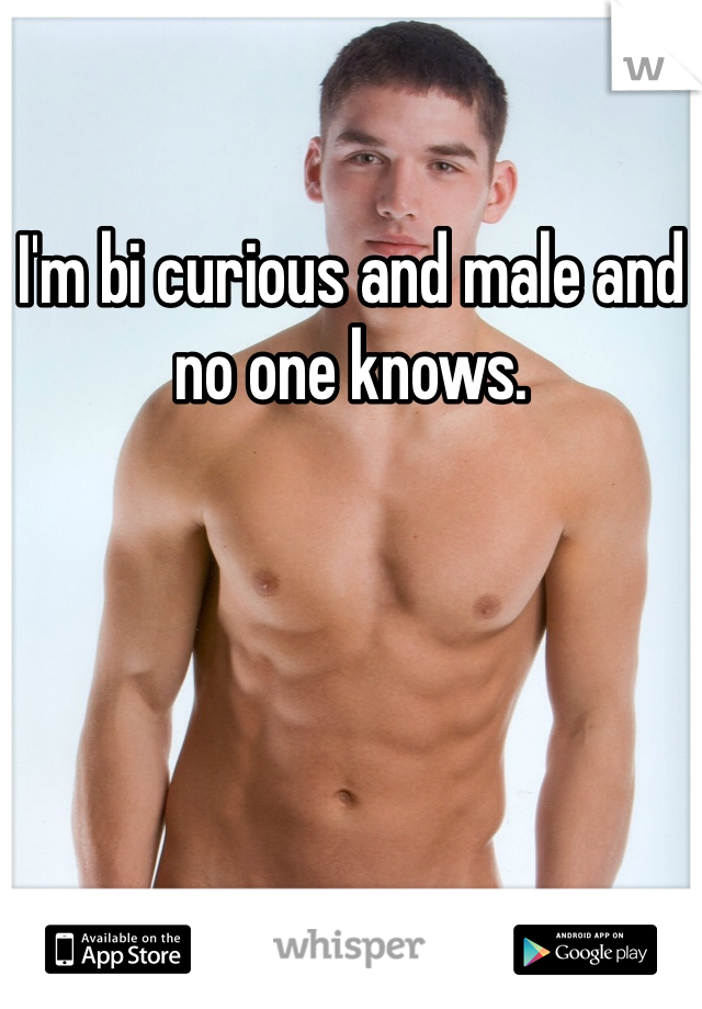 I'm bi curious and male and no one knows.