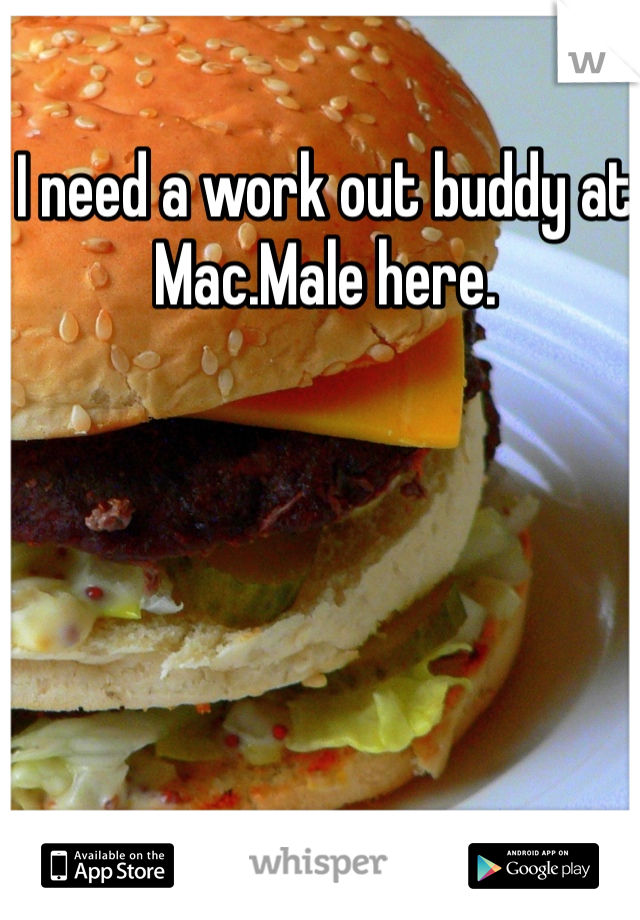 I need a work out buddy at Mac.Male here.