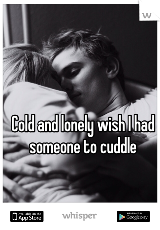 Cold and lonely wish I had someone to cuddle