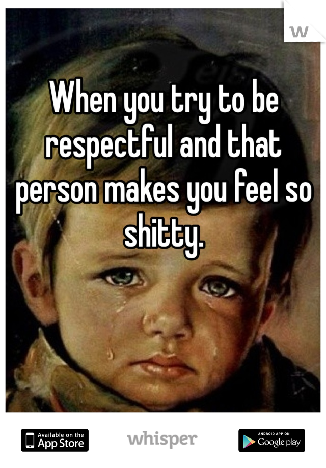 When you try to be respectful and that person makes you feel so shitty.