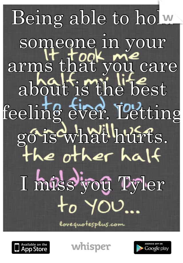 Being able to hold someone in your arms that you care about is the best feeling ever. Letting go is what hurts.   I miss you Tyler
