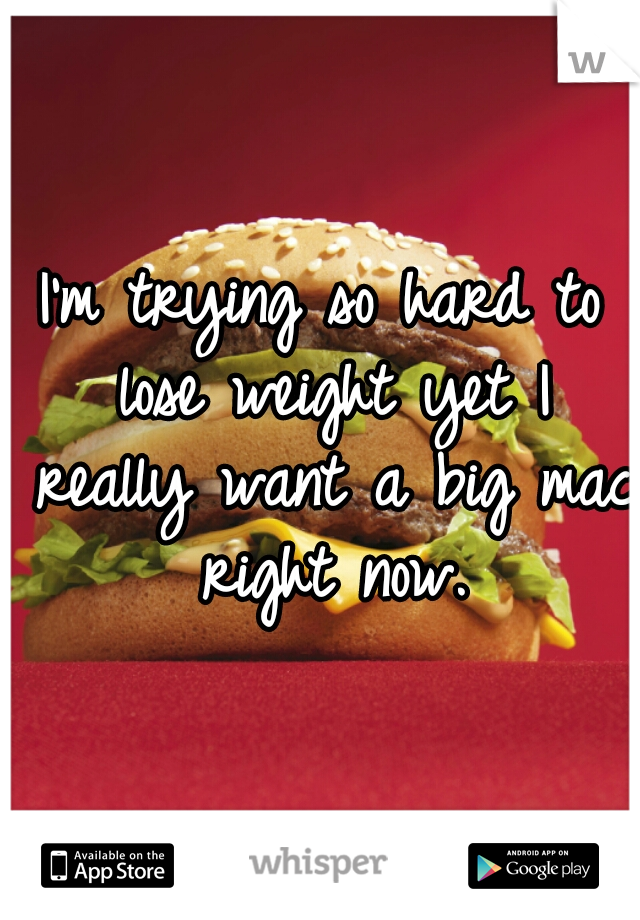 I'm trying so hard to lose weight yet I really want a big mac right now.