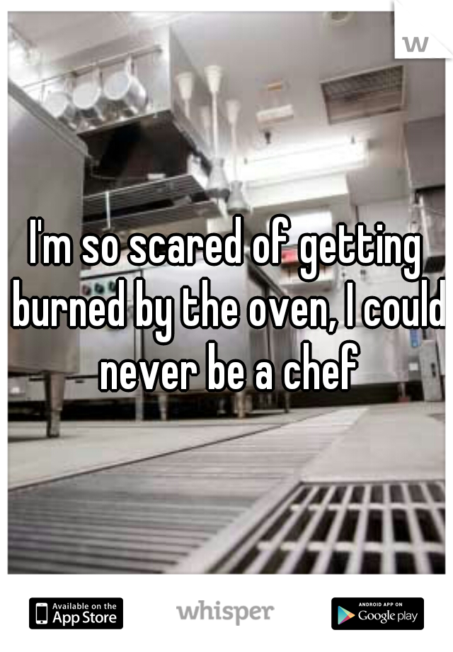 I'm so scared of getting burned by the oven, I could never be a chef