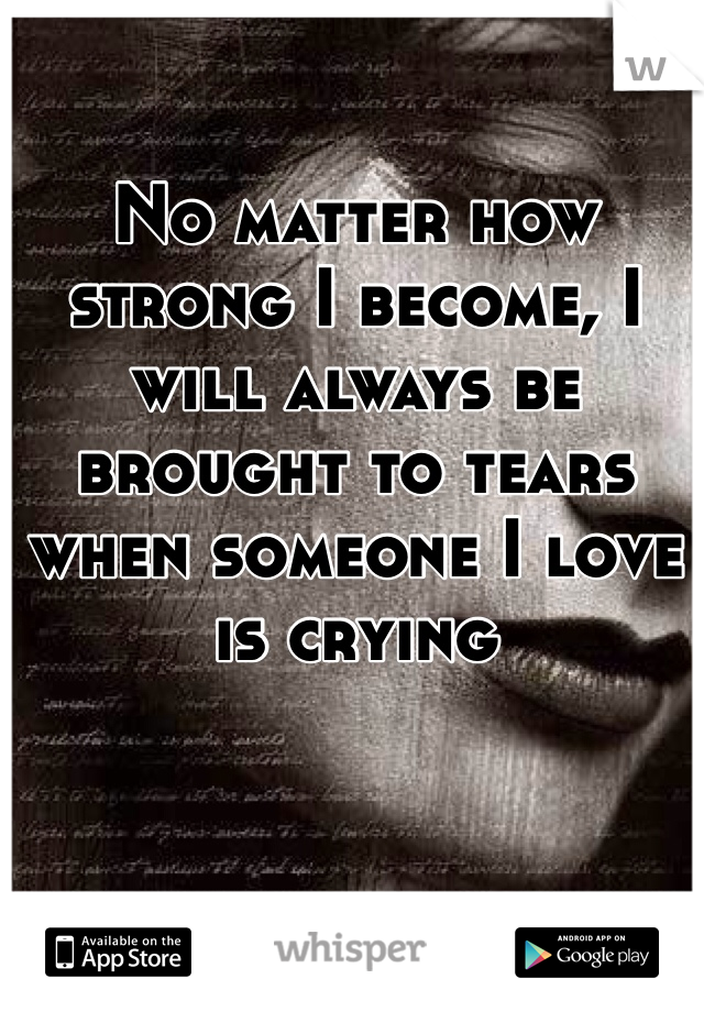 No matter how strong I become, I will always be brought to tears when someone I love is crying