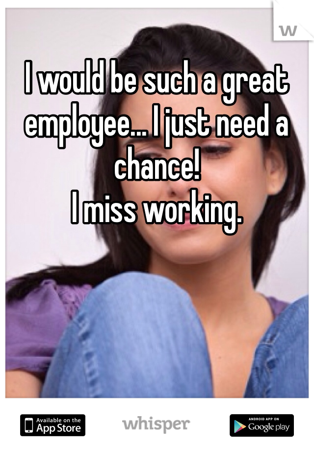 I would be such a great employee... I just need a chance! I miss working.