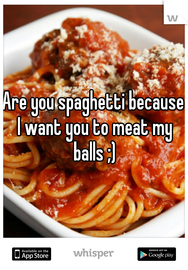 Are you spaghetti because I want you to meat my balls ;)