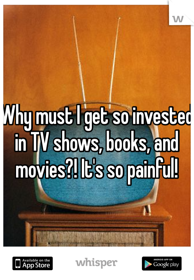 Why must I get so invested in TV shows, books, and movies?! It's so painful!