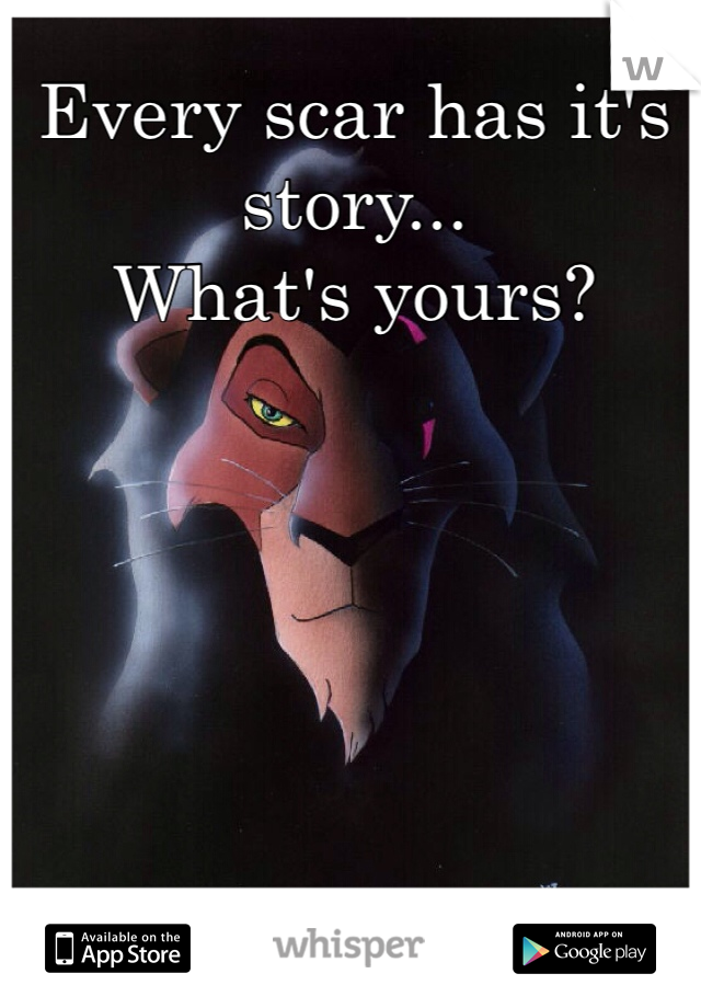 Every scar has it's story... What's yours?