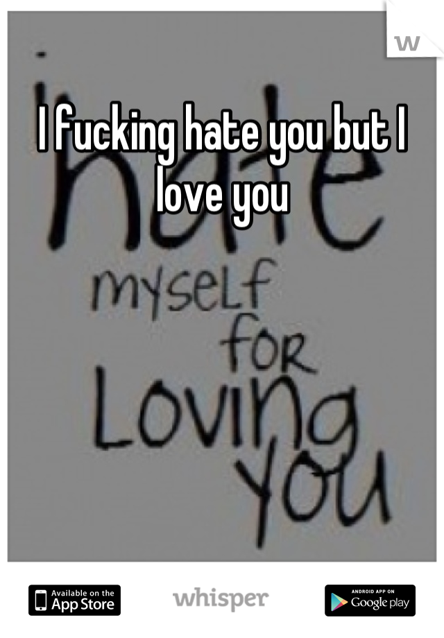 I fucking hate you but I love you
