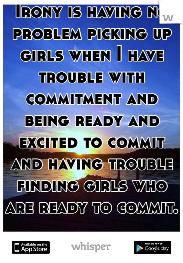 Irony is having no problem picking up girls when I have trouble with commitment and being ready and excited to commit and having trouble finding girls who are ready to commit.