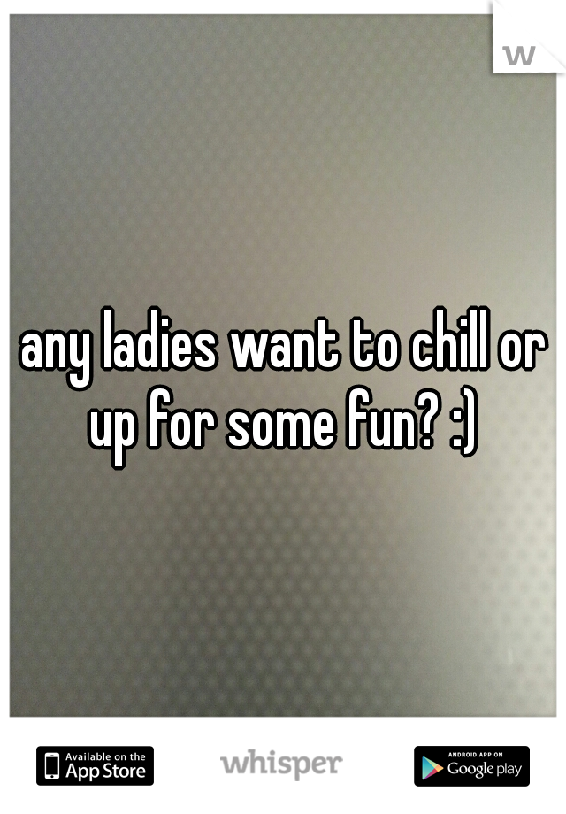 any ladies want to chill or up for some fun? :)