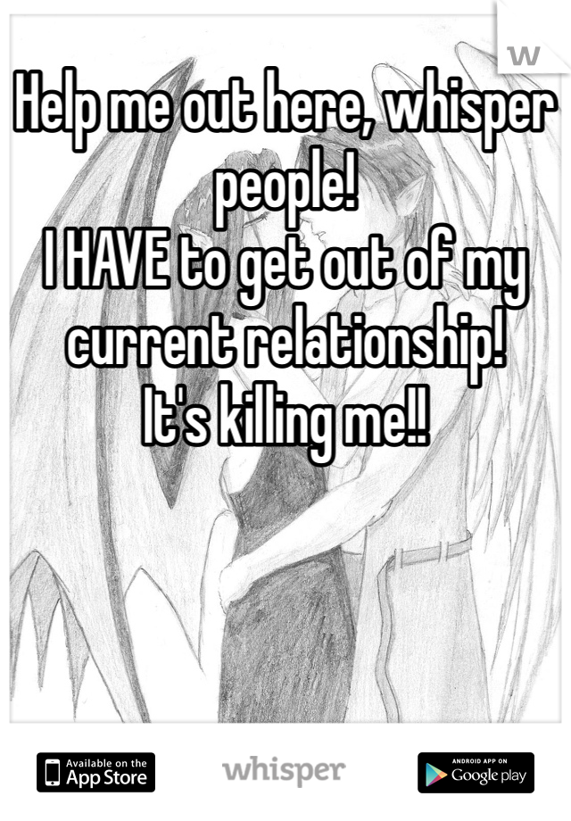 Help me out here, whisper people!  I HAVE to get out of my current relationship! It's killing me!!
