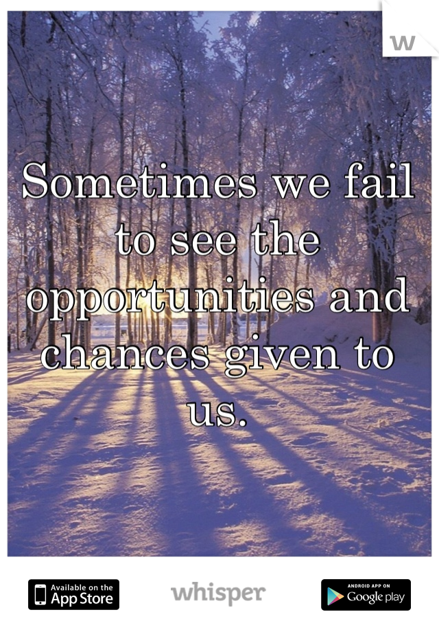 Sometimes we fail to see the opportunities and chances given to us.