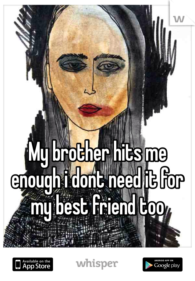 My brother hits me enough i dont need it for my best friend too