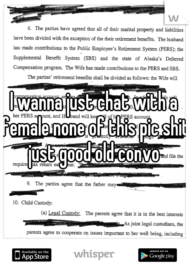 I wanna just chat with a female none of this pic shit just good old convo