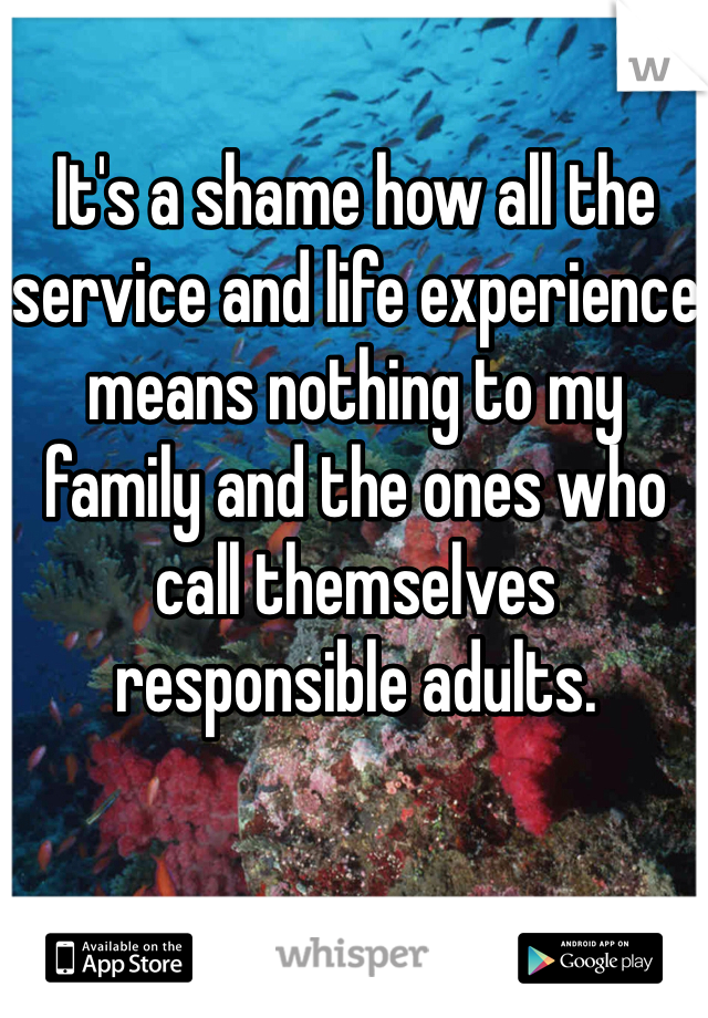 It's a shame how all the service and life experience means nothing to my family and the ones who call themselves responsible adults.