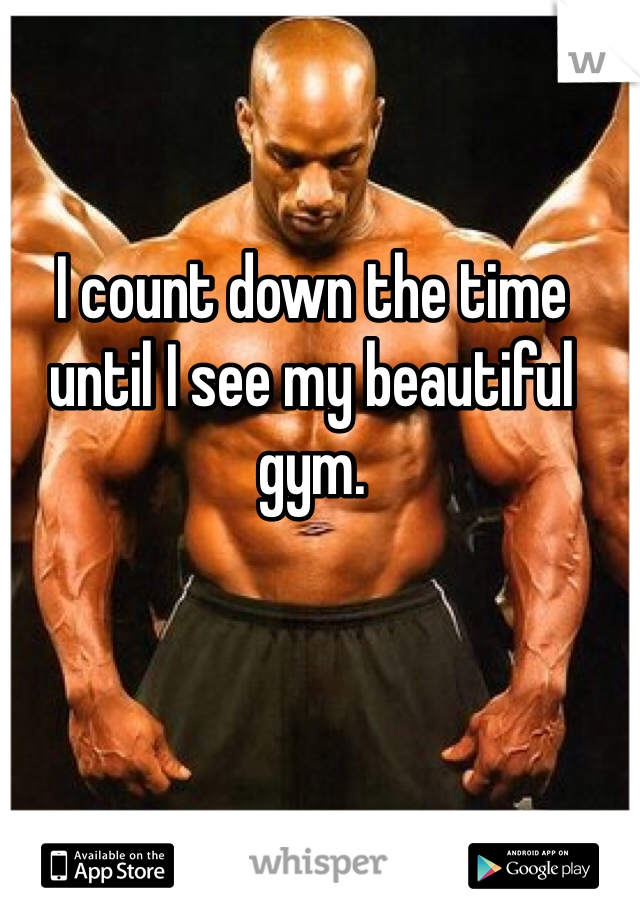 I count down the time until I see my beautiful gym.