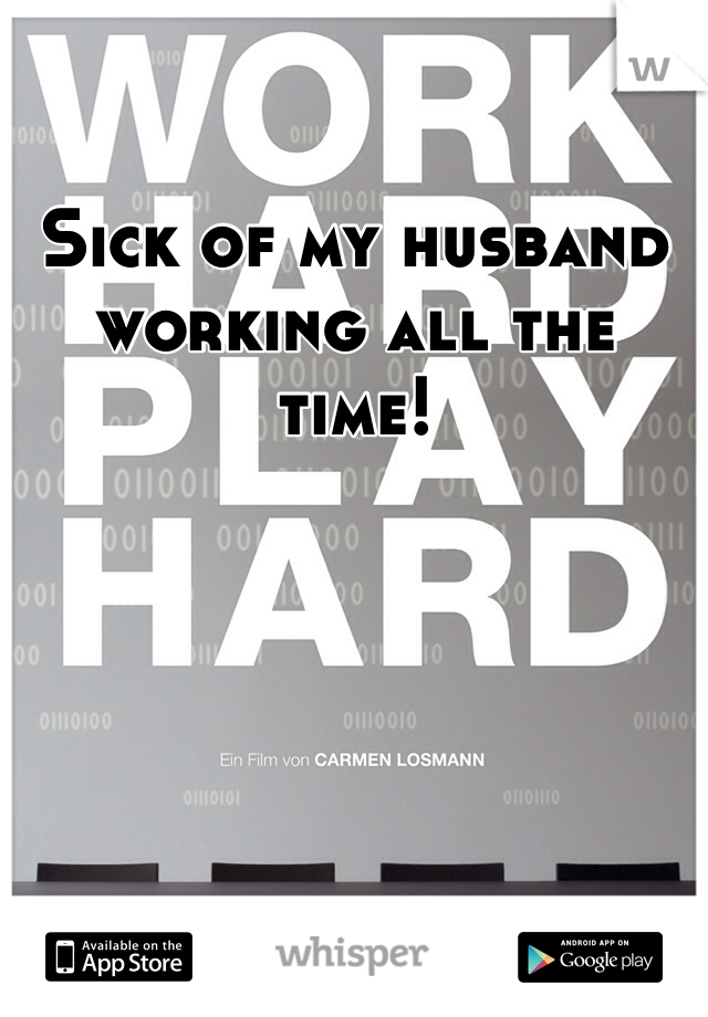 Sick of my husband working all the time!