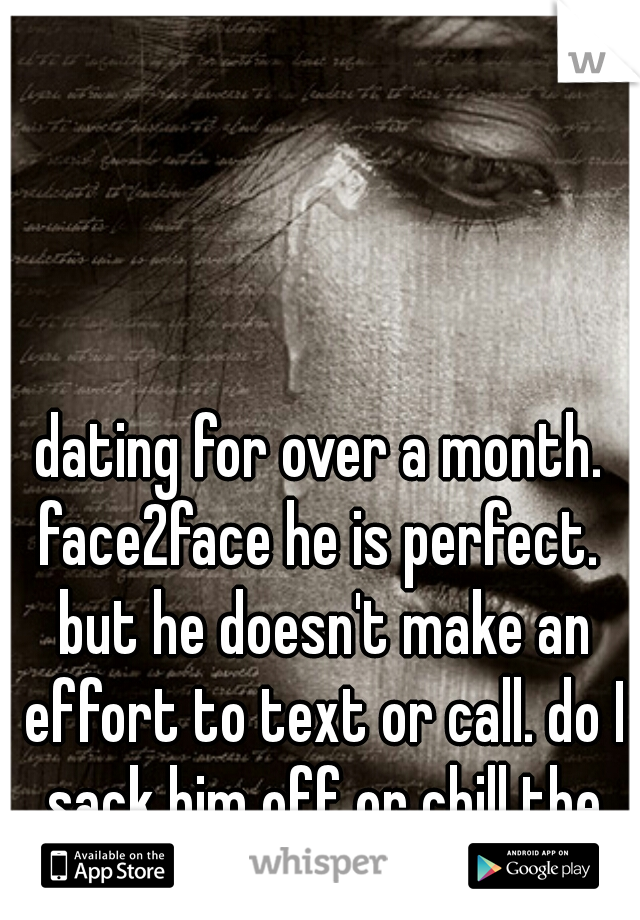 dating for over a month. face2face he is perfect.  but he doesn't make an effort to text or call. do I sack him off or chill the fuck out?