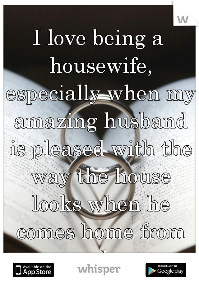 I love being a housewife, especially when my amazing husband is pleased with the way the house looks when he comes home from work.