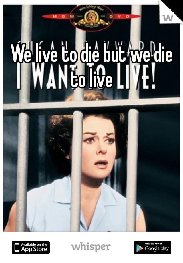 We live to die but we die to live