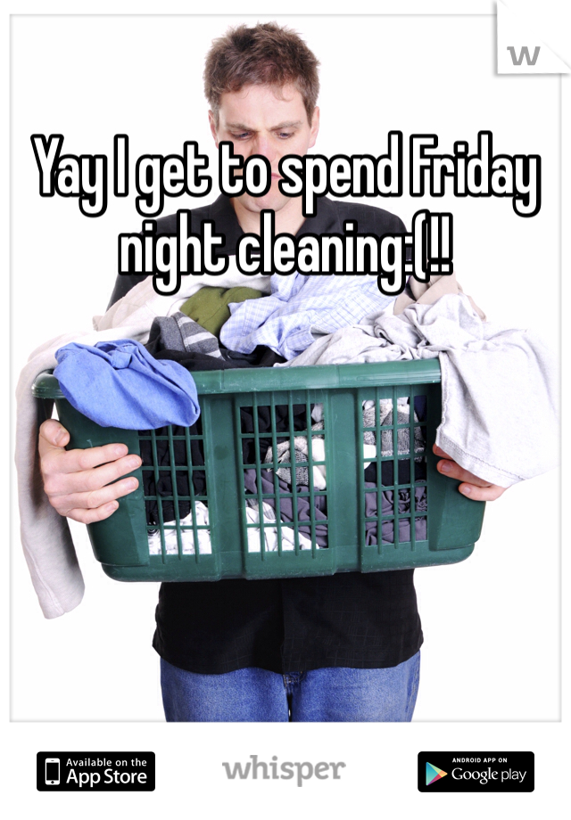 Yay I get to spend Friday night cleaning:(!!