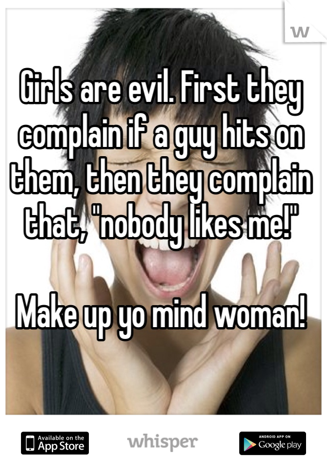 "Girls are evil. First they complain if a guy hits on them, then they complain that, ""nobody likes me!""  Make up yo mind woman!"