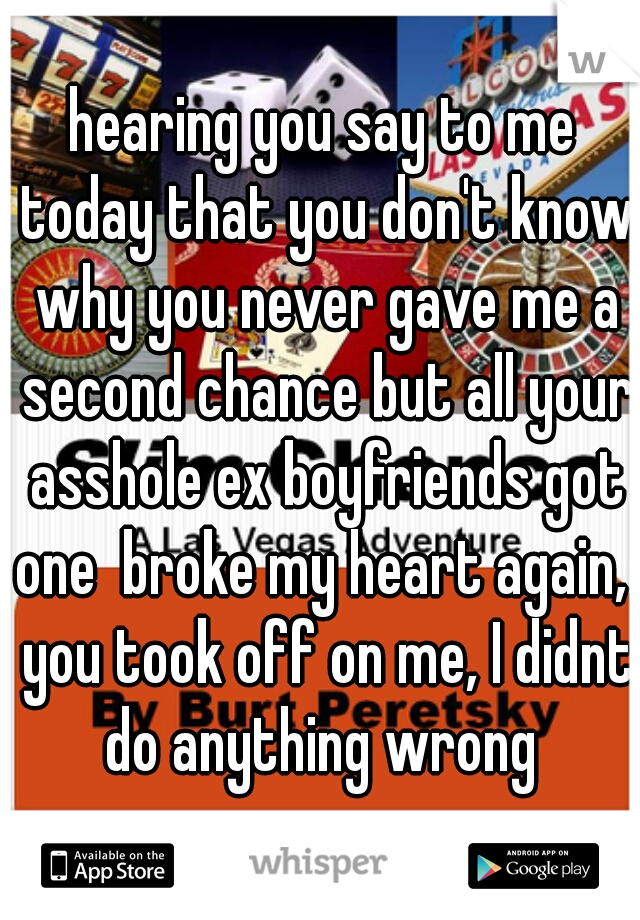 hearing you say to me today that you don't know why you never gave me a second chance but all your asshole ex boyfriends got one  broke my heart again,  you took off on me, I didnt do anything wrong
