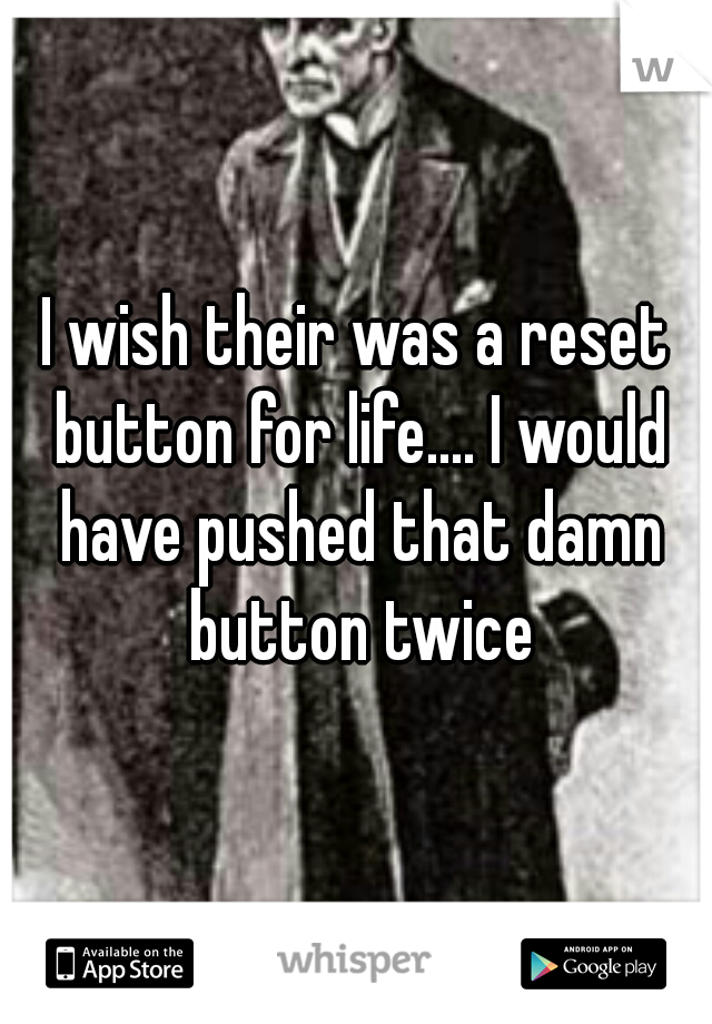 I wish their was a reset button for life.... I would have pushed that damn button twice