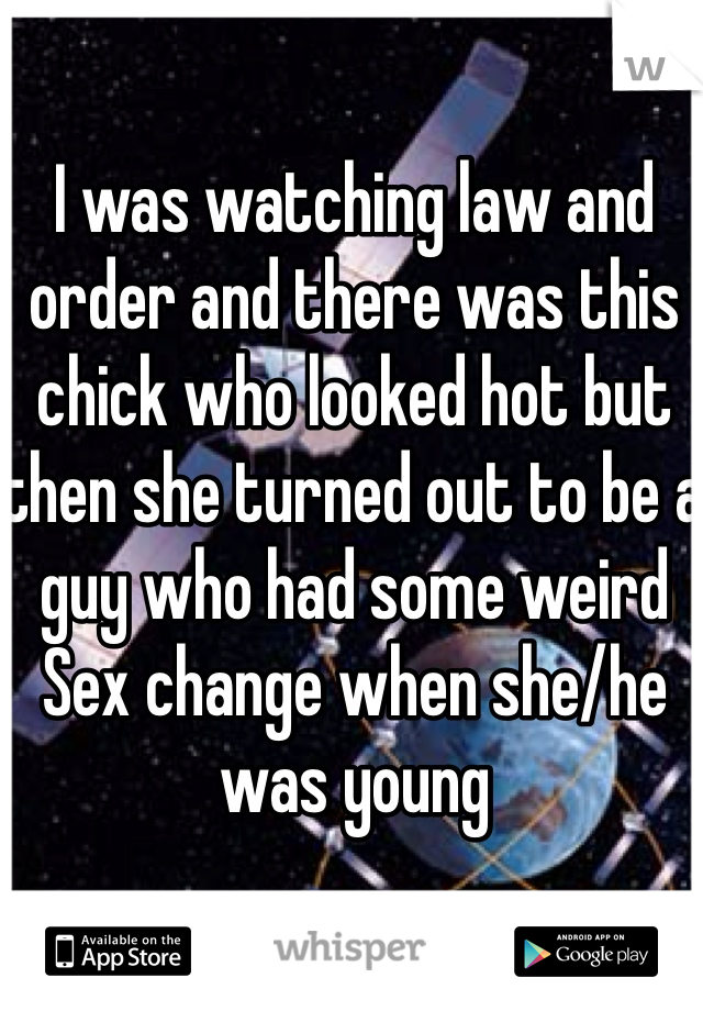 I was watching law and order and there was this chick who looked hot but then she turned out to be a guy who had some weird Sex change when she/he was young
