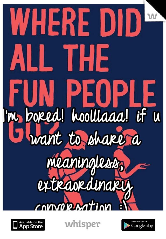 I'm bored! hoolllaaa! if u want to share a meaningless, extraordinary conversation :)