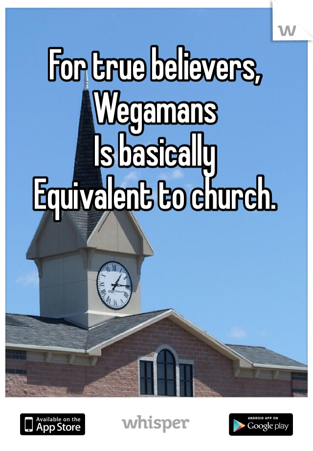 For true believers, Wegamans Is basically  Equivalent to church.
