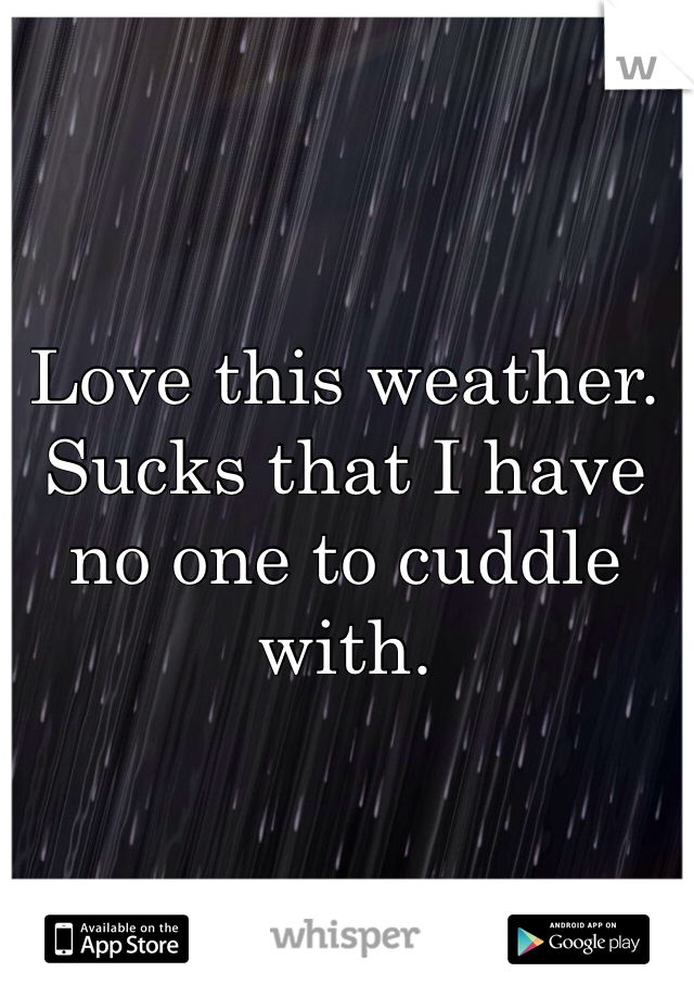 Love this weather. Sucks that I have no one to cuddle with.