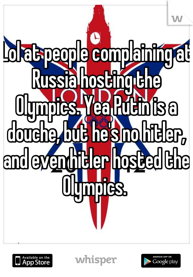 Lol at people complaining at Russia hosting the Olympics. Yea Putin is a douche, but he's no hitler, and even hitler hosted the Olympics.