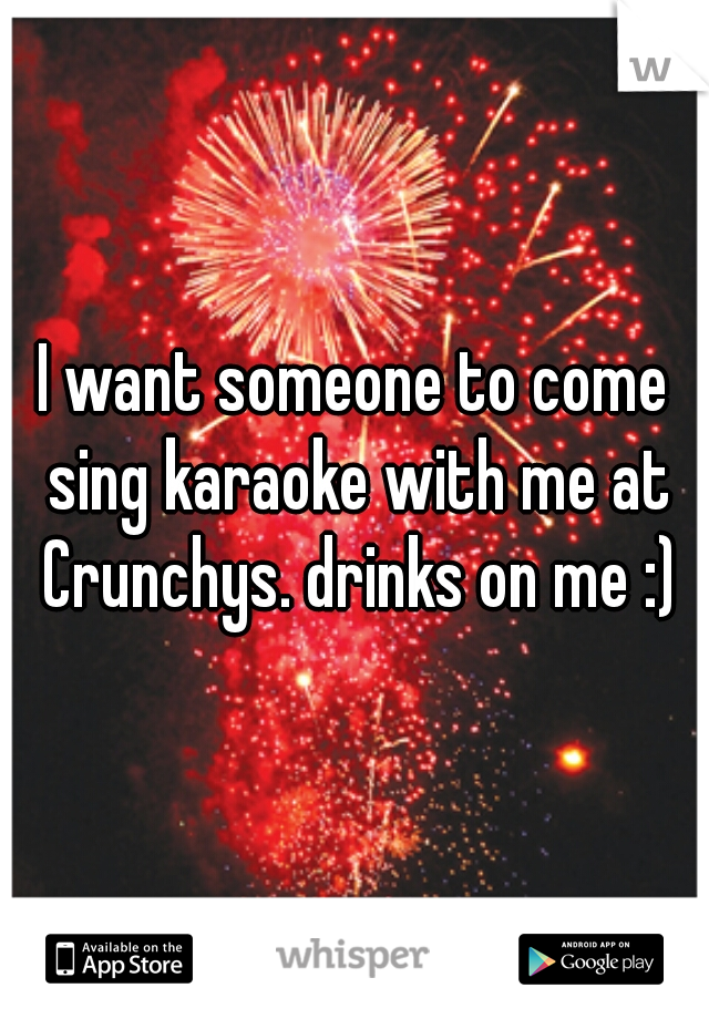 I want someone to come sing karaoke with me at Crunchys. drinks on me :)