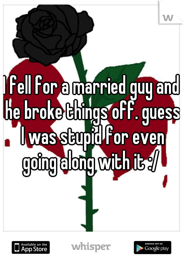I fell for a married guy and he broke things off. guess I was stupid for even going along with it :/