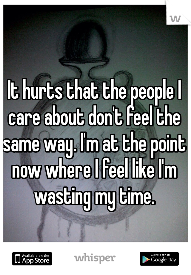 It hurts that the people I care about don't feel the same way. I'm at the point now where I feel like I'm wasting my time.