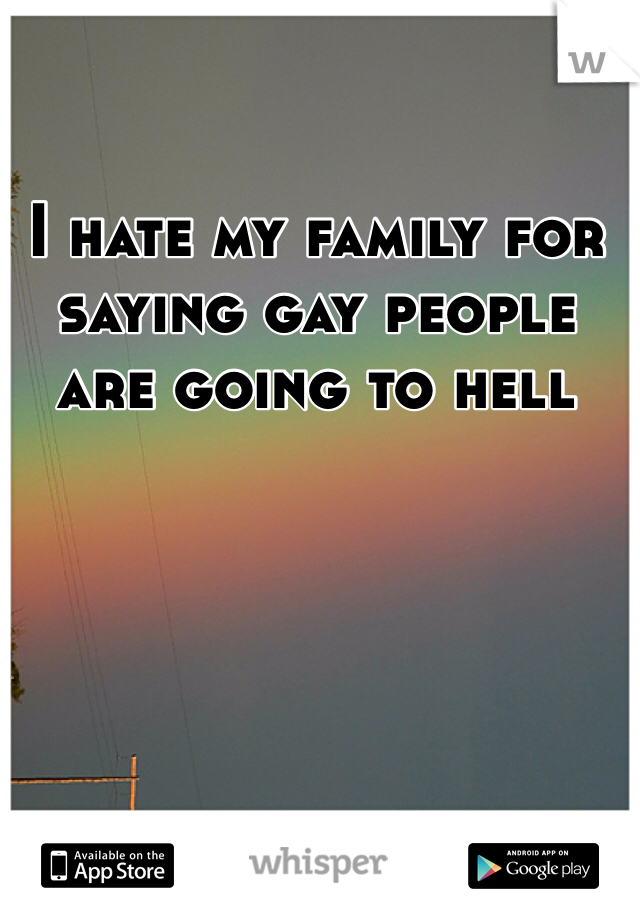 I hate my family for saying gay people are going to hell
