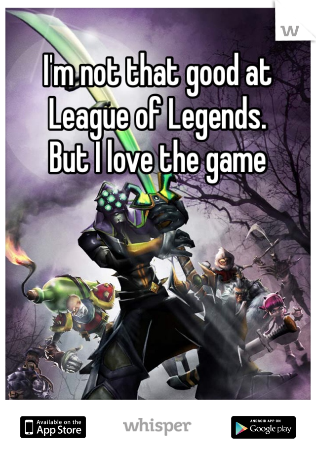 I'm not that good at League of Legends.  But I love the game