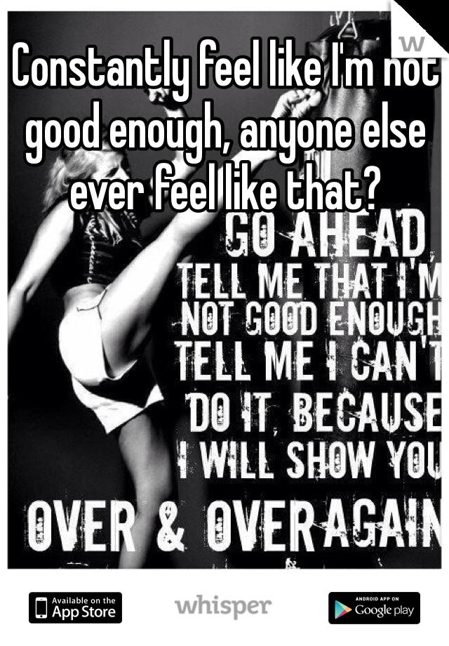 Constantly feel like I'm not good enough, anyone else ever feel like that?