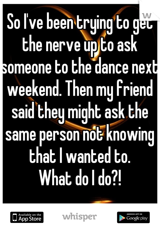 So I've been trying to get the nerve up to ask someone to the dance next weekend. Then my friend said they might ask the same person not knowing that I wanted to. What do I do?!