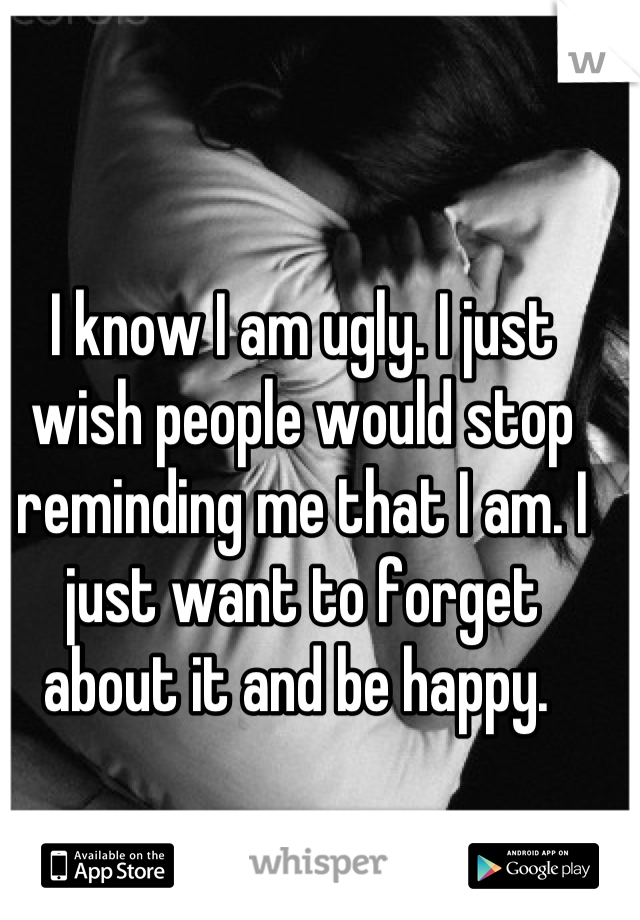 I know I am ugly. I just wish people would stop reminding me that I am. I just want to forget about it and be happy.