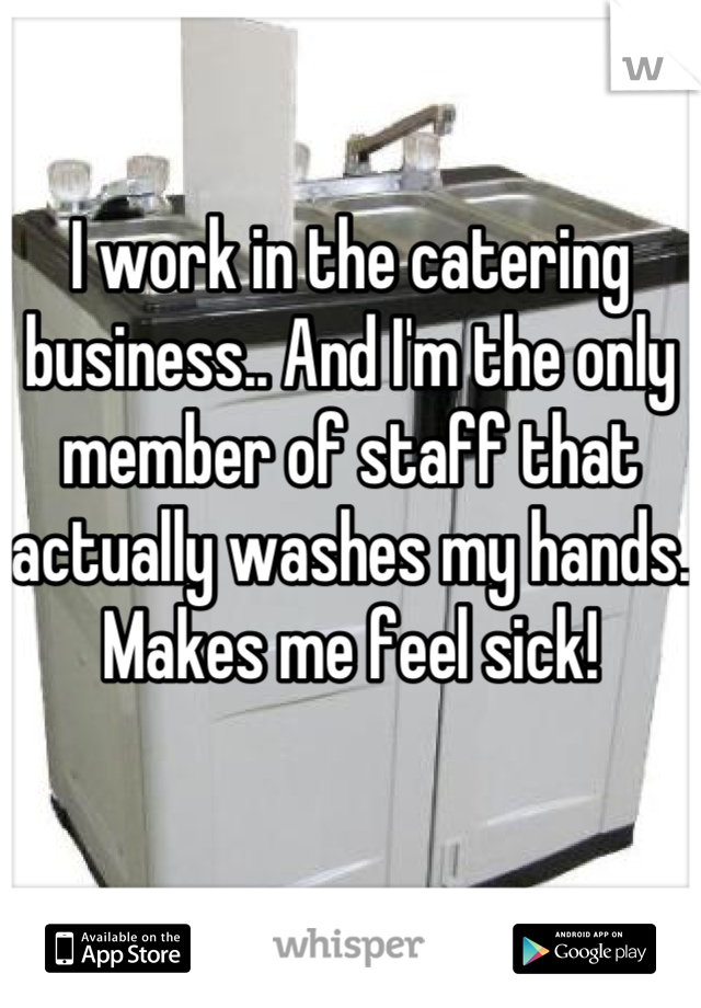 I work in the catering business.. And I'm the only member of staff that actually washes my hands.  Makes me feel sick!