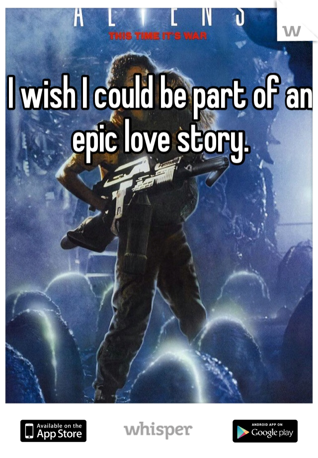 I wish I could be part of an epic love story.